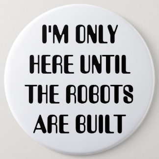 I'm Only Here Until The Robots are Built 6 Inch Round Button