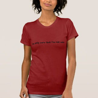 I'm only sure that I'm not sure T-Shirt