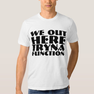 I'M OUT HERE TRYNA FUNCTION T-Shirts