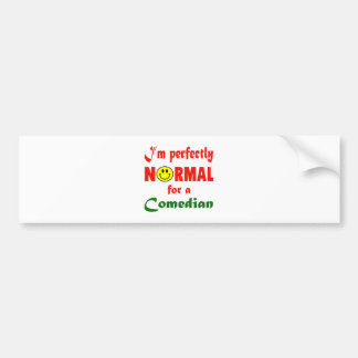 I'm perfectly normal for a Comedian. Car Bumper Sticker