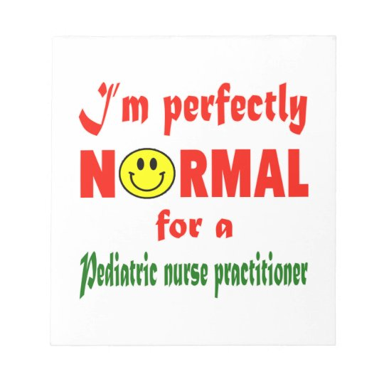 I'm perfectly normal for a Pediatric Nurse Practit Notepad