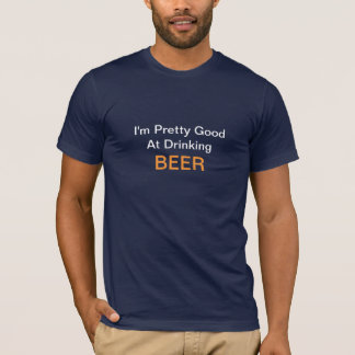 I'm Pretty Good At Drinking Beer T-Shirt