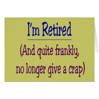 """I'm Retired and no longer give a Crap"" Greeting Card"