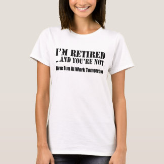 I'm Retired And You're Not T-Shirt