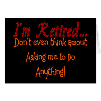 I'm Retired, Don't ask me to do anything Greeting Card