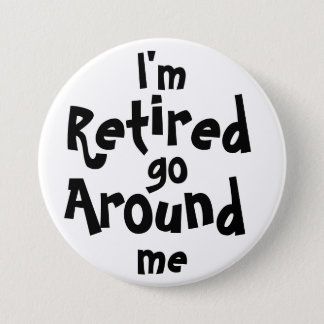 I'm Retired . . . Go Around Me 3 Inch Round Button