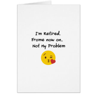I'm Retired-Not My Problem Funny Gifts Retiremen Card
