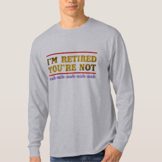 i'm retired you are not retirement  funny shirt