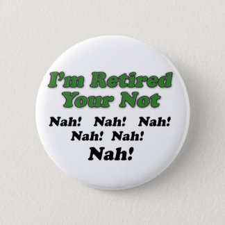 I'm Retired Your Not 2 Inch Round Button