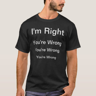 """I'm Right, You're Wrong"" T-Shirt"