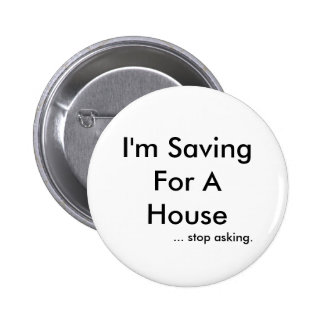 I'm Saving For A House, ... stop asking. 2 Inch Round Button