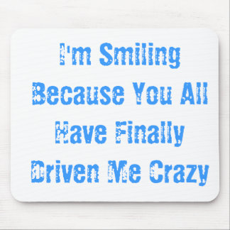 I'm Smiling Because You All Have Finally Driven... Mouse Pad