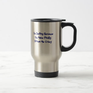 I'm Smiling Because You Have Finally Driven Me ... Stainless Steel Travel Mug