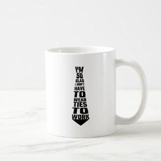 I'm So Glad I Don't Have To Wear Ties To Work Coffee Mug