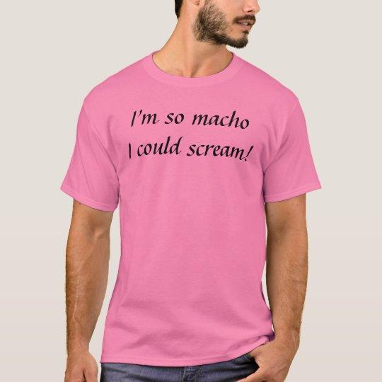 I'm so machoI could scream! T-Shirt