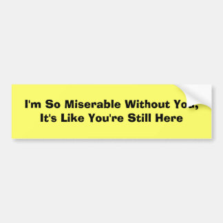 I'm So Miserable Without You, It's Like You're ... Bumper Sticker