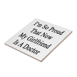 I'm So Proud That Now My Girlfriend Is A Doctor Tile