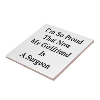 I'm So Proud That Now My Girlfriend Is A Surgeon Ceramic Tile