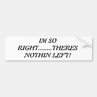 """""""I'm So Right....Theres Nothin Left! BUMPERSTICKER Bumper Sticker"""