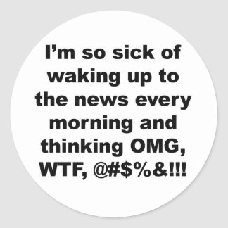 I'm so sick of waking up to the news every morning classic round sticker