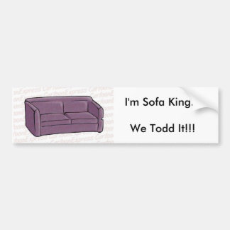 I'm Sofa King...We Todd It!!! Bumper Sticker