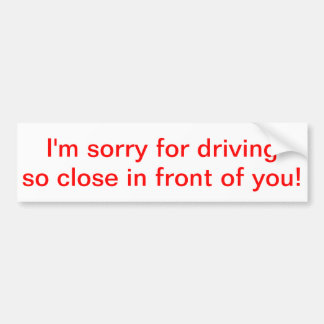I'm sorry for driving so close in front of you! bumper sticker