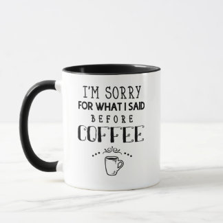 I'm Sorry For What I Said Before Coffee Mug