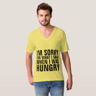 I'M SORRY FOR WHAT I SAID WHEN HUNGRY t-shirts