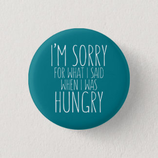 I'm sorry for what I said when I was hungry. 1 Inch Round Button
