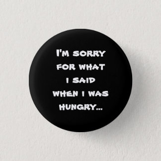 I'm sorry for what  i said when i was  hungry ... 1 inch round button