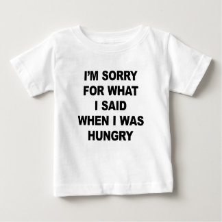 I'M SORRY FOR WHAT I SAID WHEN I WAS HUNGRY. BABY T-Shirt