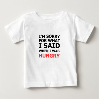 I'm Sorry For What I Said When I Was Hungry Baby T-Shirt