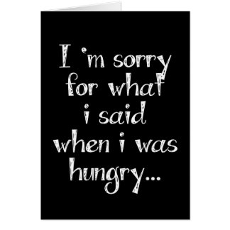 I'm sorry for what  i said when i was  hungry ... card