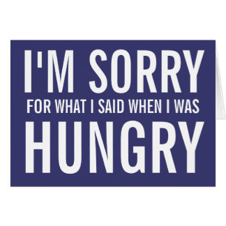 I'M SORRY FOR WHAT I SAID WHEN I WAS HUNGRY CARD