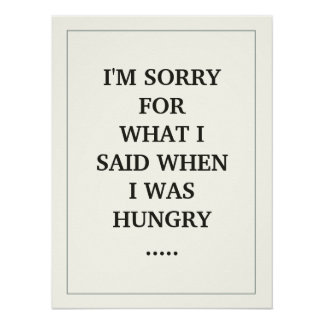 I'M SORRY FOR WHAT I SAID WHEN I WAS HUNGRY ..... POSTER