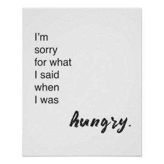 """I'm sorry for what i said when i was hungry"" Poster"
