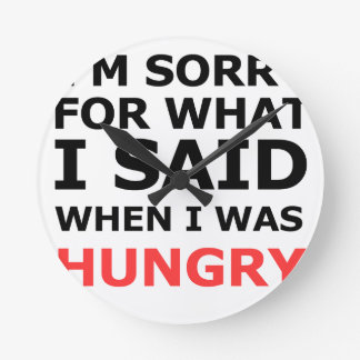 I'm Sorry For What I Said When I Was Hungry Round Clock