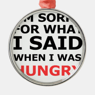I'm Sorry For What I Said When I Was Hungry Silver-Colored Round Ornament