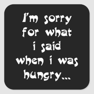 I'm sorry for what i said when i was hungry ... square sticker