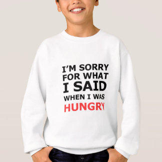 I'm Sorry For What I Said When I Was Hungry Sweatshirt