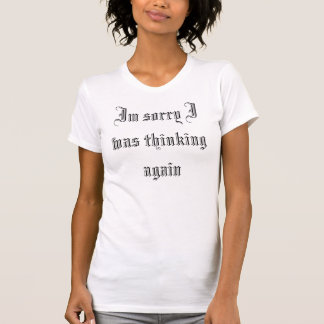 Im sorry I was thinking again T-Shirt