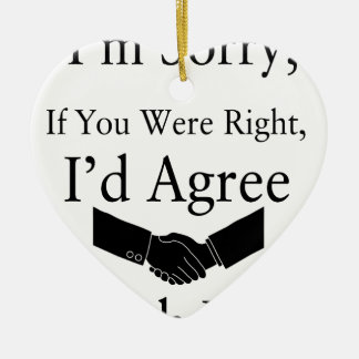 I'm Sorry, If You Were Right, I'd Agree With You.. Ceramic Heart Ornament