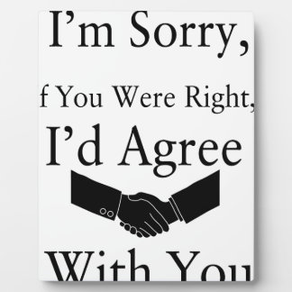 I'm Sorry, If You Were Right, I'd Agree With You.. Plaque