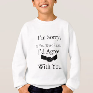 I'm Sorry, If You Were Right, I'd Agree With You.. Sweatshirt