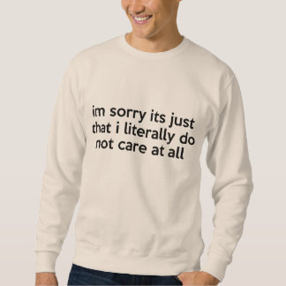 I'm sorry its just that i literally don't care sweatshirt
