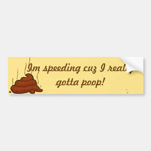 I'm speeding cuz I really gotta poop Bumper Sticker
