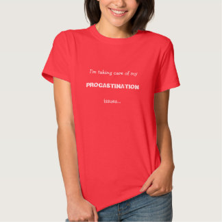 I'm taking care of my procastination issues. shirt