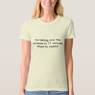 I'm taking over the Universe in 11 minutes.  Wa... T-Shirt
