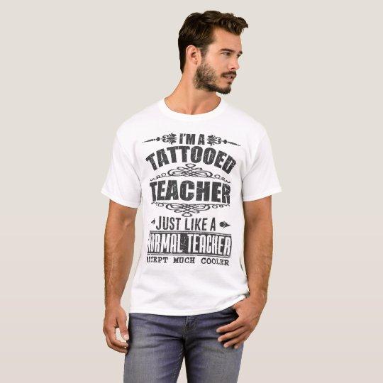 I'M TATTOOED TEACHER  JUST LIKE A NORMAL TEACHER T-Shirt
