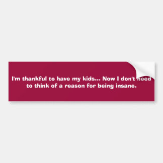 I'm thankful to have my kids... Now I don't nee... Bumper Sticker